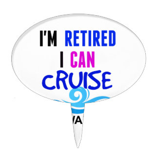 I'm RETIRED I Can CRUISE if I Want To Cake Topper