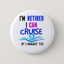 I'm RETIRED I Can CRUISE if I Want To Pinback Button