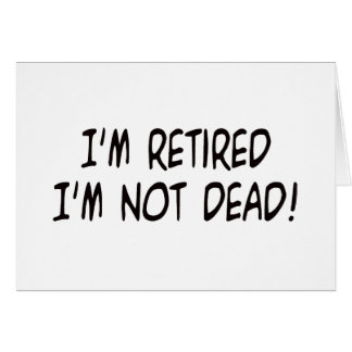 I'm Retired Not Dead! Greeting Card