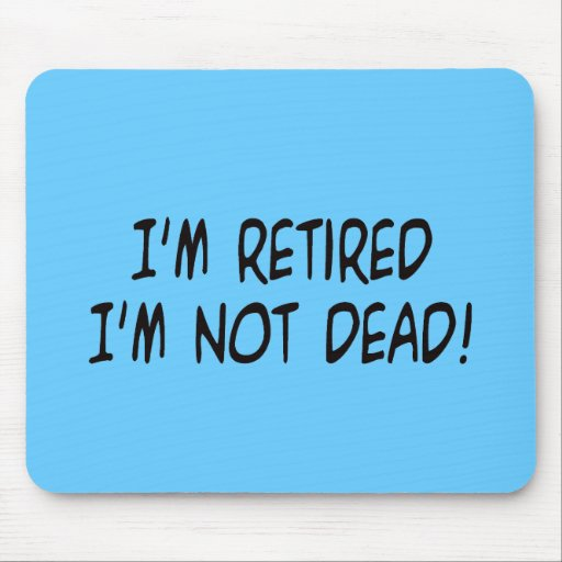 I'm Retired Not Dead! Mouse Pad