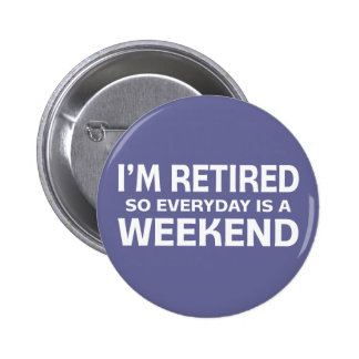 I'm Retired so Everyday is a Weekend! Button