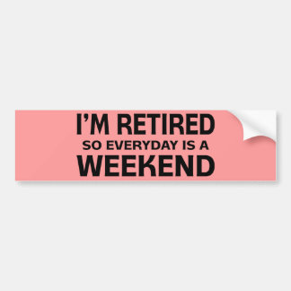 I'm Retired so Everyday is a Weekend! Car Bumper Sticker