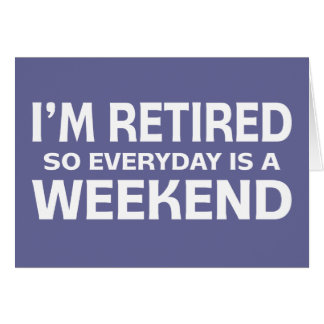 I'm Retired so Everyday is a Weekend! Card