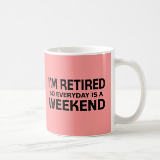 I'm Retired so Everyday is a Weekend! Coffee Mug