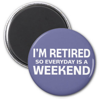 I'm Retired so Everyday is a Weekend! Magnet