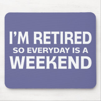 I'm Retired so Everyday is a Weekend! Mouse Pad