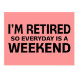 I'm Retired so Everyday is a Weekend! Post Card