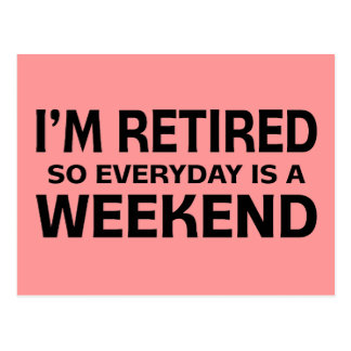 I'm Retired so Everyday is a Weekend! Postcard