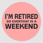 I'm Retired so Everyday is a Weekend! Classic Round Sticker