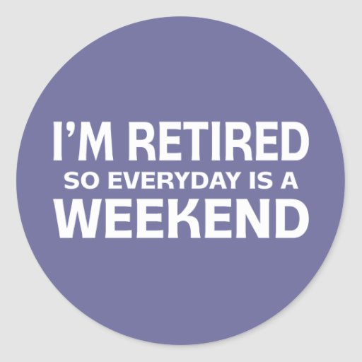 I'm Retired so Everyday is a Weekend! Stickers