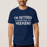 I'm Retired so Everyday is a Weekend! T-Shirt