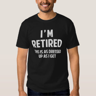 I'm Retired This Is As Dressed Up As I Get Shirt