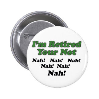 I'm Retired Your Not Button