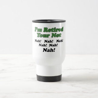 I'm Retired Your Not Travel Mug