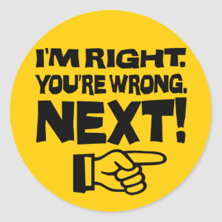 I'm Right, You're Wrong! Next! - Attitude Classic Round Sticker