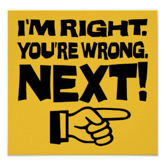 I'm Right, You're Wrong! Next! - Attitude Poster