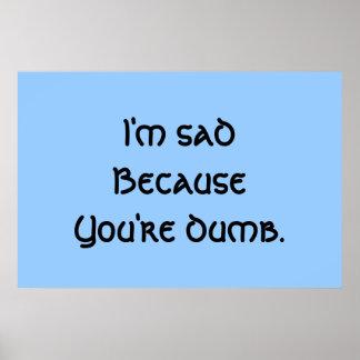I'm Sad Because You're Dumb Poster
