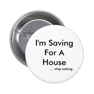 I'm Saving For A House, ... stop asking. Buttons