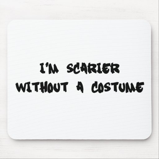 I'm Scarier Without a Costume Mousepad