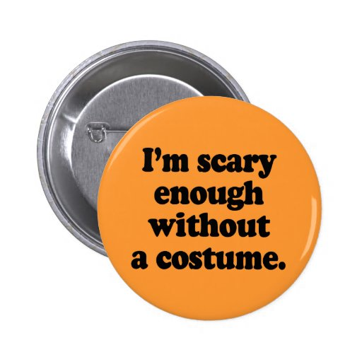I'm scary enough without a costume pinback button