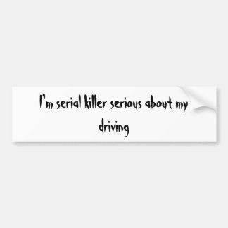 I'm serial killer serious about my driving car bumper sticker