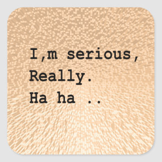 I'm serious, really. Ha ha .. Square Sticker