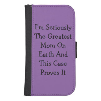 """I'm Seriously The Greatest Mom On Earth..."" Galaxy S4 Wallet Case"