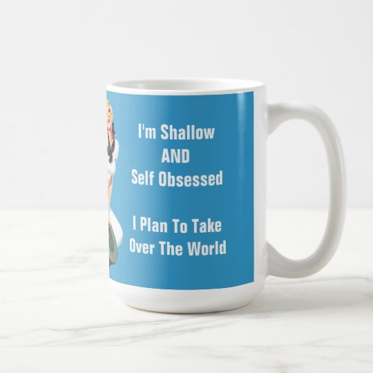 I'm Shallow AND Self Obsessed - Plan To Take Over Coffee Mug