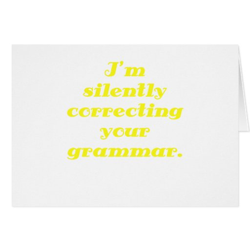I'm silently correcting your grammar greeting card