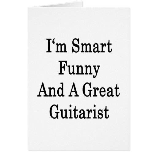 I'm Smart Funny And A Great Guitarist Greeting Cards