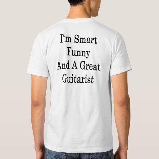I'm Smart Funny And A Great Guitarist Tshirt