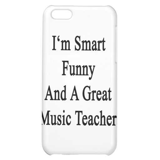 I'm Smart Funny And A Great Music Teacher iPhone 5C Cases