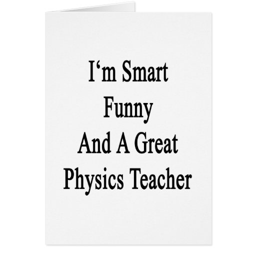 I'm Smart Funny And A Great Physics Teacher Greeting Card
