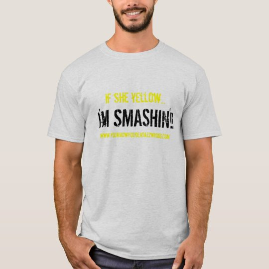 I'm SMASHIN'!!, if she yellow..., www.youknowyo... T-Shirt