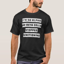 Im So Alpha My Beta Cells Stopped - Funny Diabetes T-Shirt
