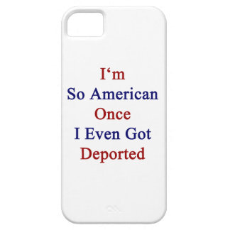I'm So American Once I Even Got Deported iPhone 5 Cover