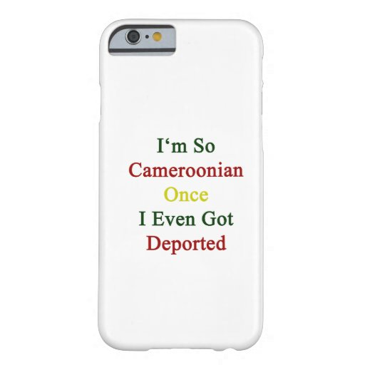 I'm So Cameroonian Once I Even Got Deported iPhone 6 Case