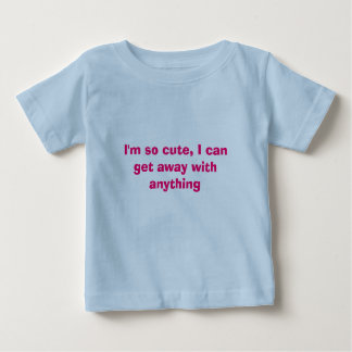 I'm so cute, I can get away with anything Baby T-Shirt