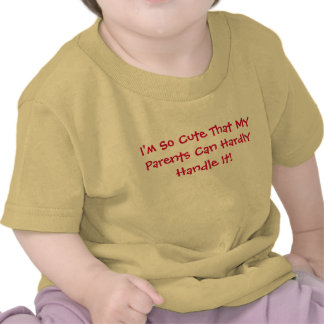 I'm So Cute That MyParents Can HardlyHandle It! T Shirts