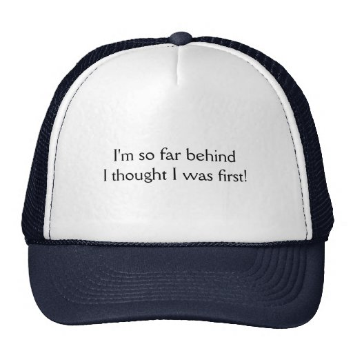 I'm so far behind I thought I was first! T-shirts Trucker Hats