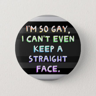 I'm so gay, I can't even keep a straight face. Pinback Button