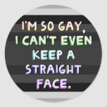 I'm so gay, I can't even keep a straight face. Classic Round Sticker