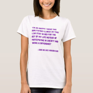 I'm so happy I have this debilitating Illness... T-Shirt