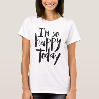 I'm so happy today T-Shirt