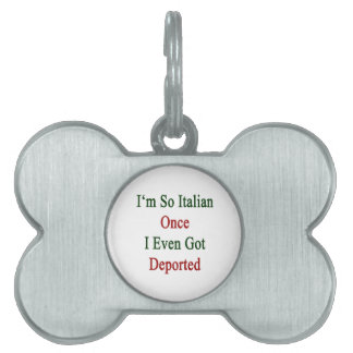 I'm So Italian Once I Even Got Deported Pet ID Tag