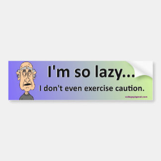 I'm so lazy... bumper sticker