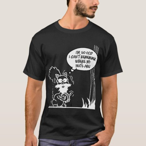 I'm so old I can't remember where my nuts are T-Shirt