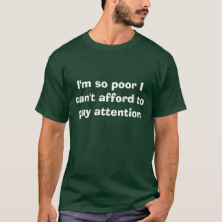 I'm so poor I can't afford to pay attention T-Shirt