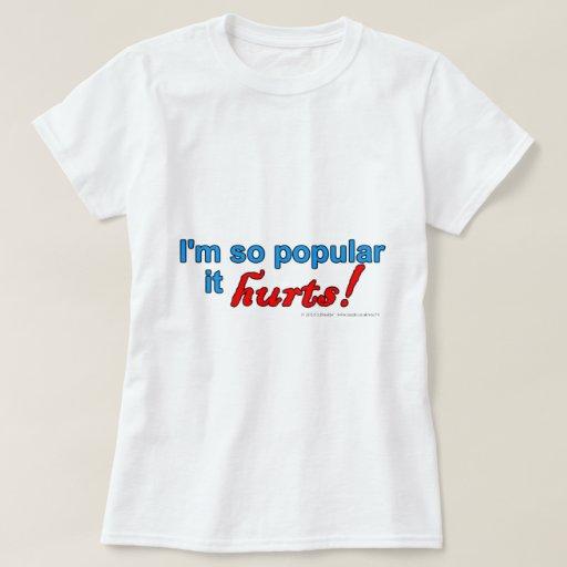 I'm so popular it hurts! t shirt