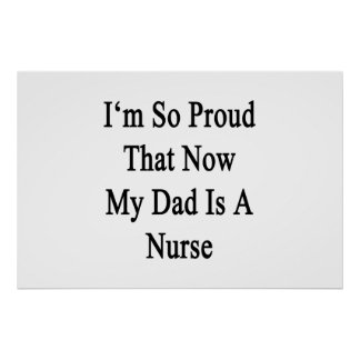 I'm So Proud That Now My Dad Is A Nurse Poster